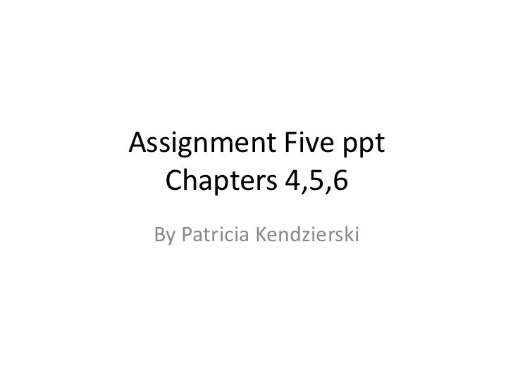 Assignment Five ppt   Chapters 4,5,6 By Patricia Kendzierski