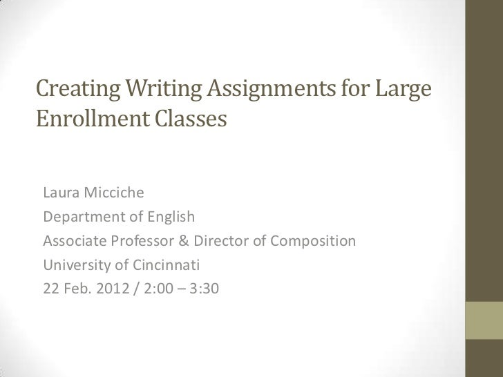 Creating Writing Assignments for LargeEnrollment ClassesLaura MiccicheDepartment of EnglishAssociate Professor & Director ...