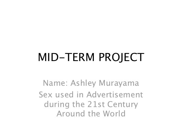 MID-TERM PROJECT Name: Ashley MurayamaSex used in Advertisement during the 21st Century    Around the World