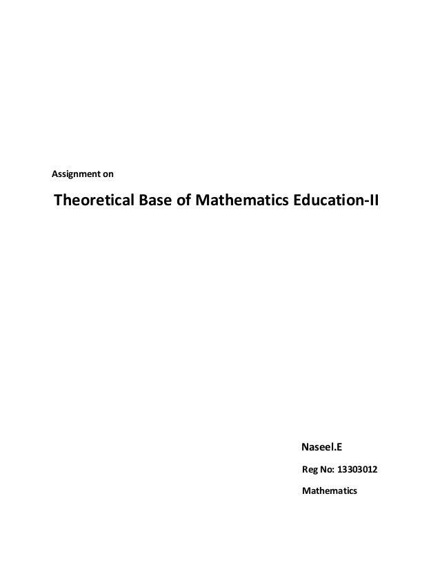 Assignment on  Theoretical Base of Mathematics Education-II  Naseel.E  Reg No: 13303012  Mathematics