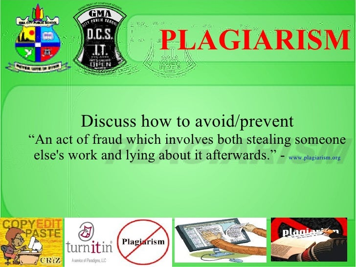 "PLAGIARISM          Discuss how to avoid/prevent""An act of fraud which involves both stealing someone elses work and lying..."
