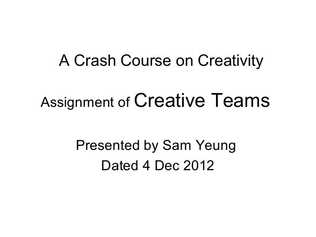 A Crash Course on CreativityAssignment of Creative   Teams    Presented by Sam Yeung        Dated 4 Dec 2012