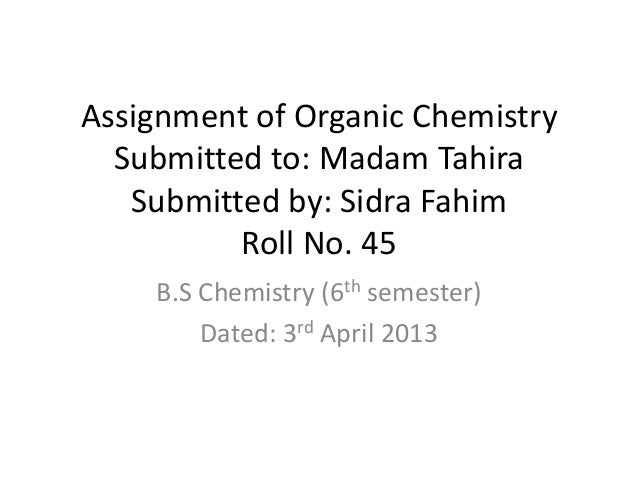 Assignment of Organic Chemistry Submitted to: Madam Tahira Submitted by: Sidra Fahim Roll No. 45 B.S Chemistry (6th semest...
