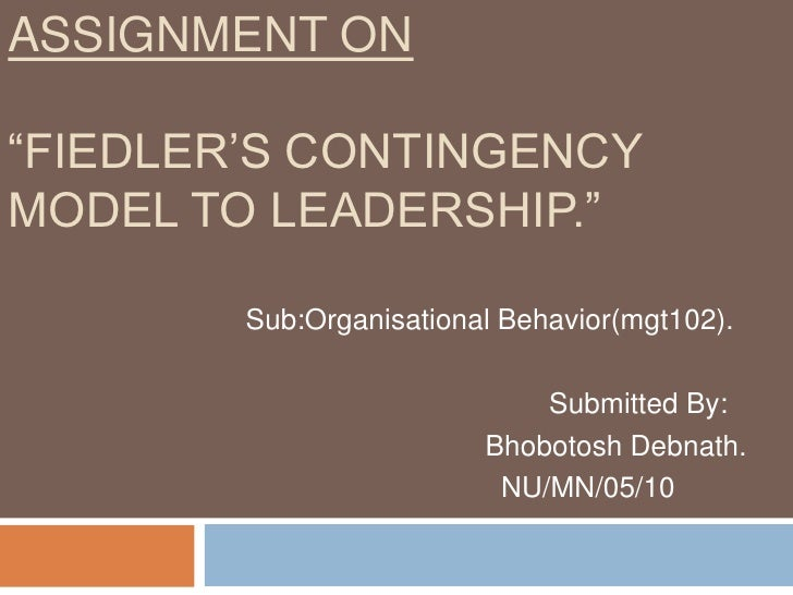 "Assignment On""Fiedler's Contingency Model to Leadership.""<br />Sub:Organisational Behavior(mgt102).<br />                 ..."