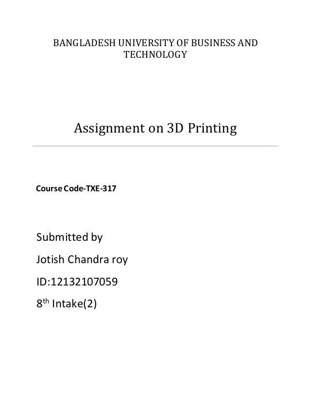 BANGLADESH UNIVERSITY OF BUSINESS AND TECHNOLOGY Assignment on 3D Printing Course Code-TXE-317 Submitted by Jotish Chandra...