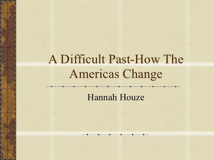 A Difficult Past-How The Americas Change Hannah Houze