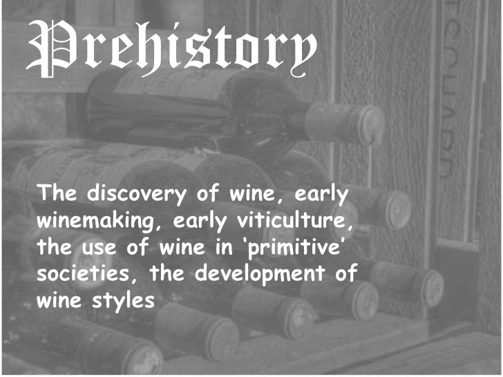 Prehistory<br />The discovery of wine, early winemaking, early viticulture, the use of wine in 'primitive' societies, the ...