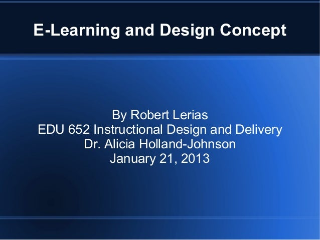 E-Learning and Design Concept           By Robert LeriasEDU 652 Instructional Design and Delivery      Dr. Alicia Holland-...