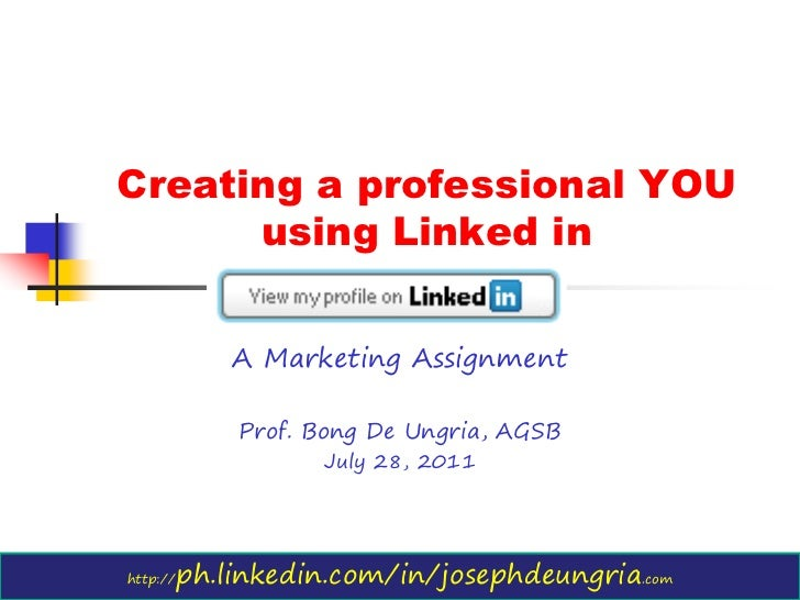 Creating a professional YOU      using Linked in              A Marketing Assignment              Prof. Bong De Ungria, AG...