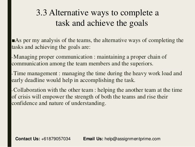 ways to complete tasks and achieve team goal Your company needs other financial and growth goals that define how your team will achieve your mission to make goal setting one of your team building exercises, each department and team member should define their own goals that get the company closer to reaching the mission.