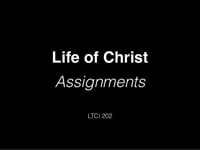 Life of Christ! Assignments LTCi 202