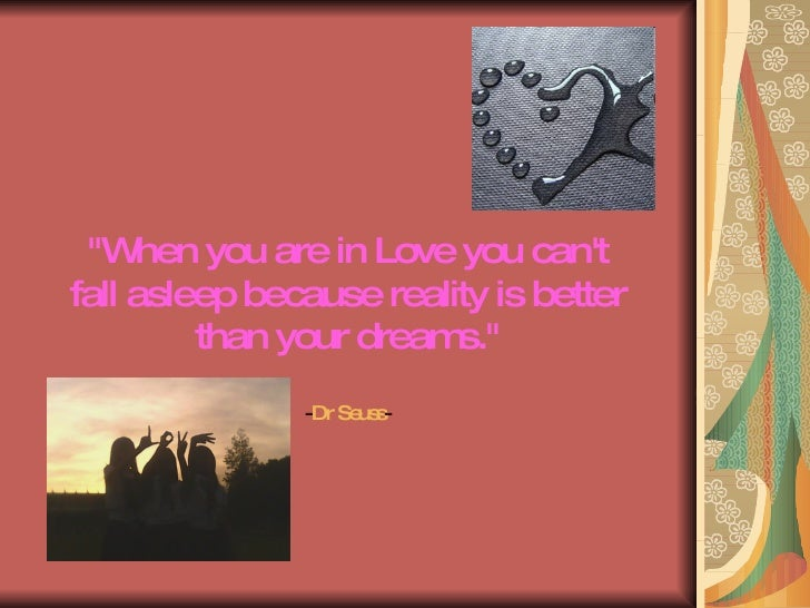 """""""When you are in Love you can't fall asleep because reality is better than your dreams."""" - Dr Seuss -"""