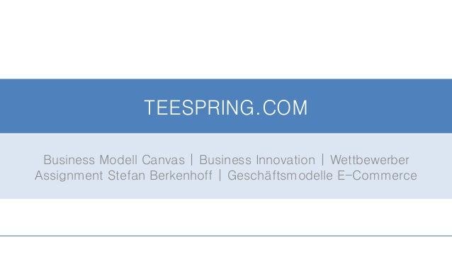 TEESPRING.COM Business Modell Canvas | Business Innovation | Wettbewerber Assignment Stefan Berkenhoff | Geschäftsmodelle ...