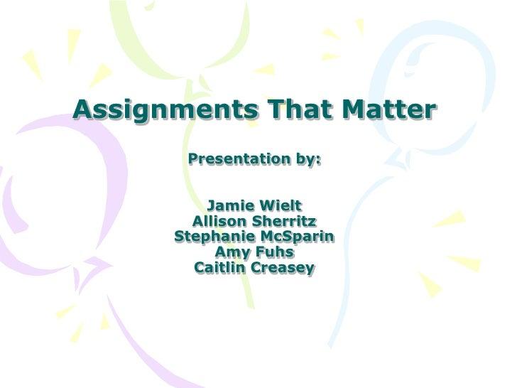 Assignments That MatterPresentation by:Jamie WieltAllison SherritzStephanie McSparinAmy FuhsCaitlin Creasey<br />