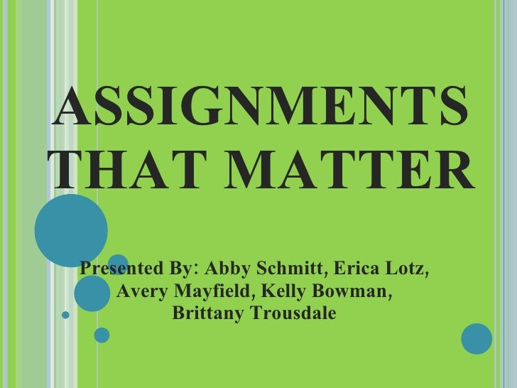 ASSIGNMENTS THAT MATTER Presented By: Abby Schmitt, Erica Lotz, Avery Mayfield, Kelly Bowman, Brittany Trousdale
