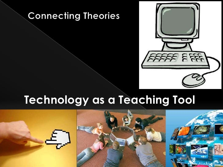 Connecting Theories<br />Technology as a Teaching Tool<br />