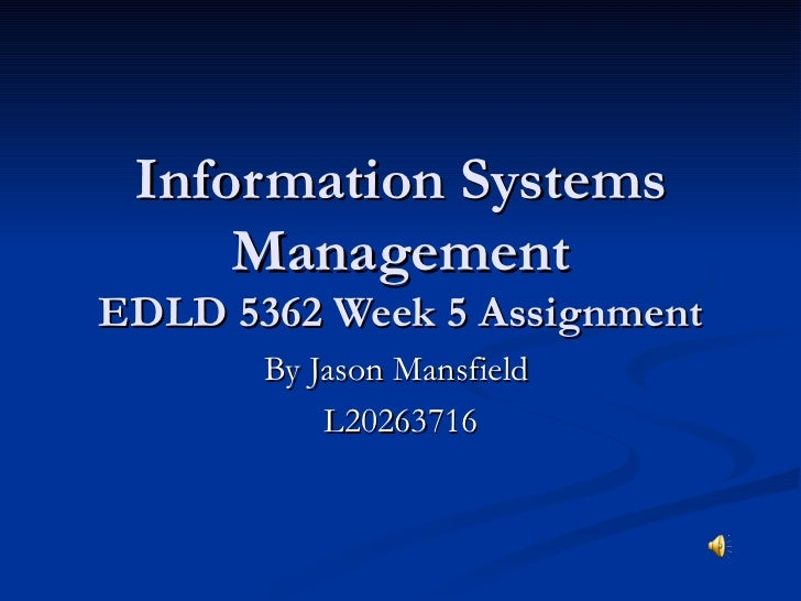 Information Systems Management EDLD 5362 Week 5 Assignment By Jason Mansfield  L20263716