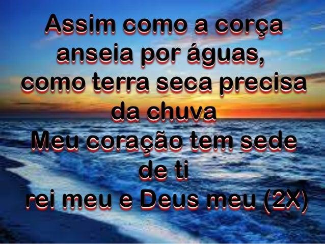 Assim como a corça anseia por águas, como terra seca precisa da chuva Meu coração tem sede de ti rei meu e Deus meu (2X)
