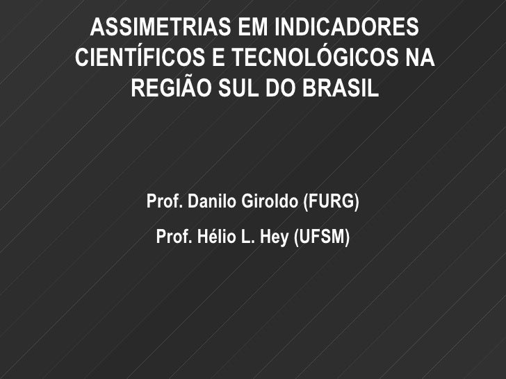 ASSIMETRIAS EM INDICADORES CIENTÍFICOS E TECNOLÓGICOS NA REGIÃO SUL DO BRASIL Prof. Danilo Giroldo (FURG) Prof. Hélio L. H...