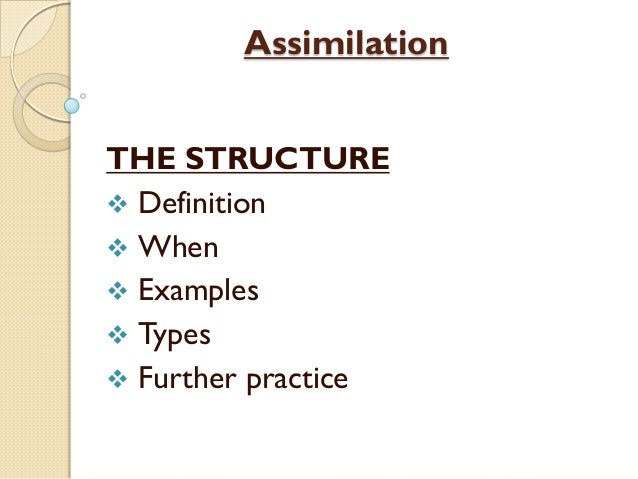 Assimilation THE STRUCTURE  Definition  When  Examples  Types  Further practice