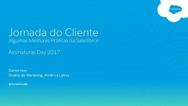 Daniel Hoe Diretor de Marketing, América Latina Jornada do Cliente Algumas Melhores-Práticas da Salesforce Assinaturas Day...