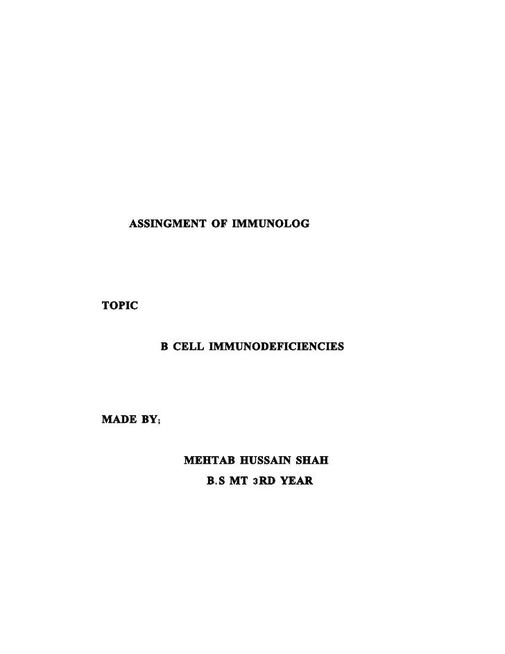 ASSINGMENT OF IMMUNOLOG     TOPIC           B CELL IMMUNODEFICIENCIES     MADE BY;              MEHTAB HUSSAIN SHAH       ...