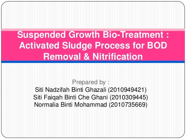 Suspended Growth Bio-Treatment : Activated Sludge Process for BOD Removal & Nitrification Prepared by : Siti Nadzifah Bint...