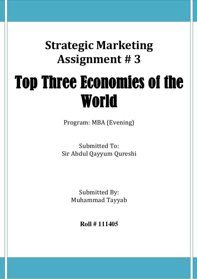 Strategic MarketingAssignment # 3Top Three Economies of theWorldProgram: MBA (Evening)Submitted To:Sir Abdul Qayyum Quresh...