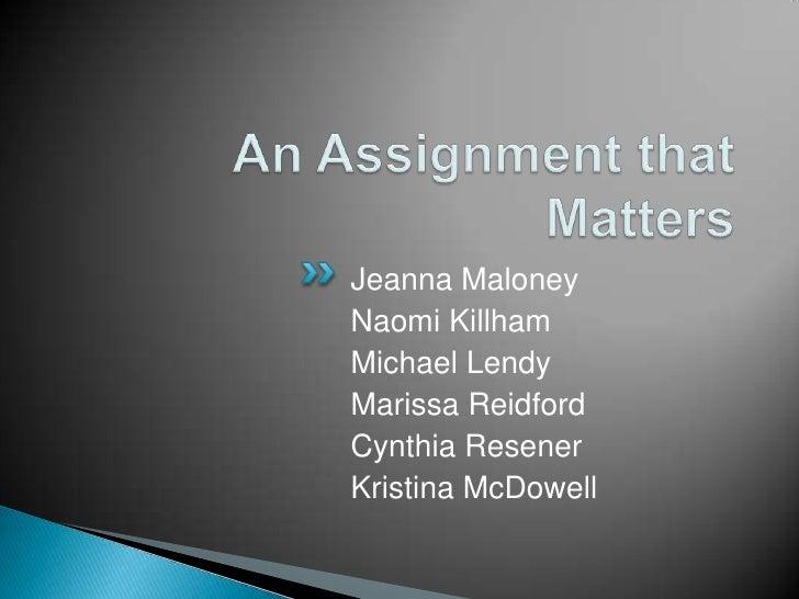 An Assignment that Matters<br />Jeanna Maloney <br />Naomi Killham<br />Michael Lendy<br />Marissa Reidford <br />Cynthia ...