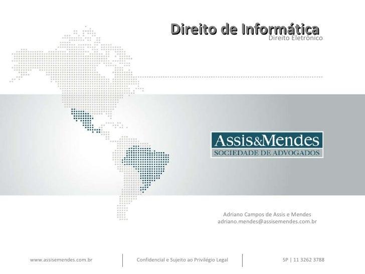 Direito de Informática  Direito Eletrônico Adriano Campos de Assis e Mendes [email_address] www.assisemendes.com.br Confid...