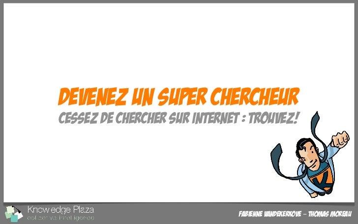 Devenez un super chercheurCessez de chercher sur Internet : Trouvez!                               Fabienne Vandekerkove –...