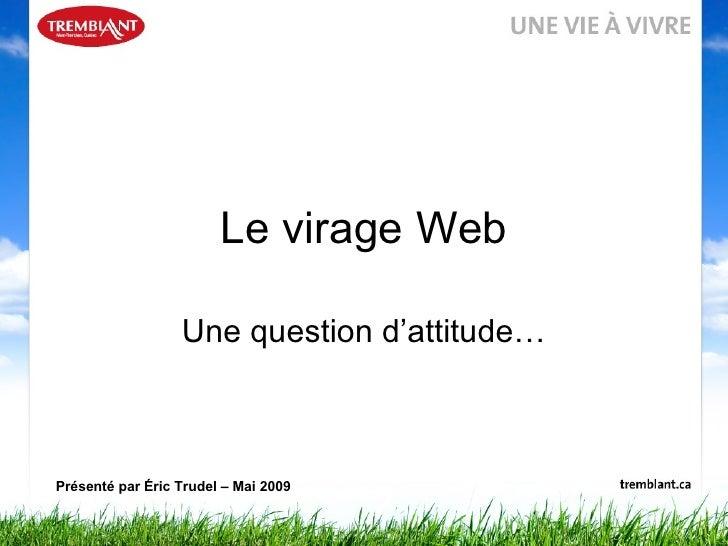 Le virage Web Une question d'attitude… Présenté par Éric Trudel – Mai 2009