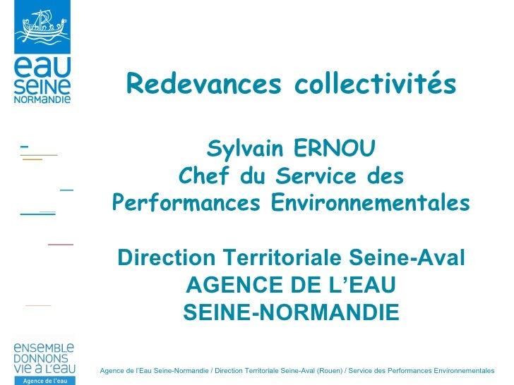 Redevances collectivités Sylvain ERNOU Chef du Service des Performances Environnementales Direction Territoriale Seine-Ava...