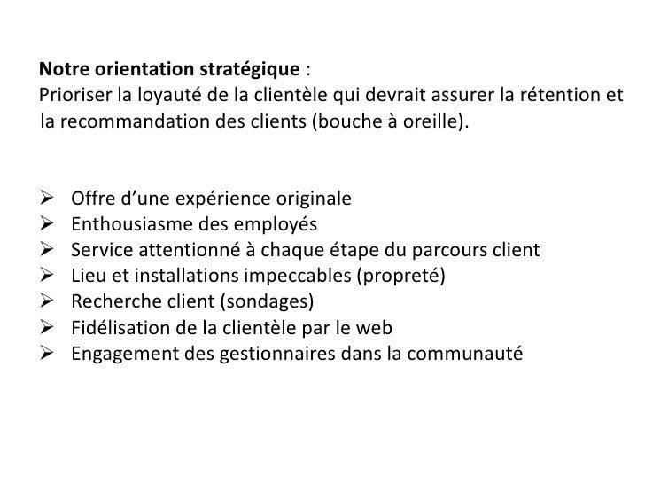 Notre orientation stratégique : Prioriser la loyauté de la clientèle qui devrait assurer la rétention et la recommandation...