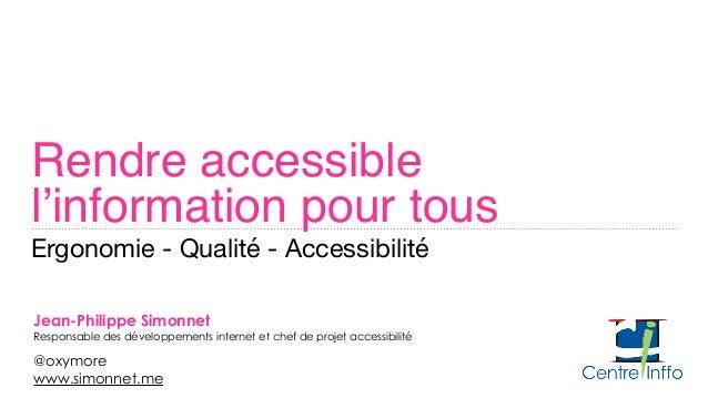 Rendre accessible  l'information pour tous Ergonomie - Qualité - Accessibilité Jean-Philippe Simonnet Responsable des dé...