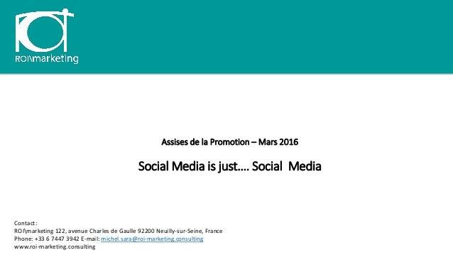Assises de la Promotion – Mars 2016 Social Media is just…. Social Media Contact: ROImarketing 122, avenue Charles de Gaull...