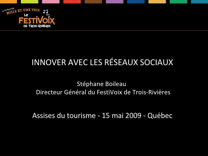 INNOVER AVEC LES RÉSEAUX SOCIAUX Stéphane Boileau  Directeur Général du FestiVoix de Trois-Rivières Assises du tourisme - ...