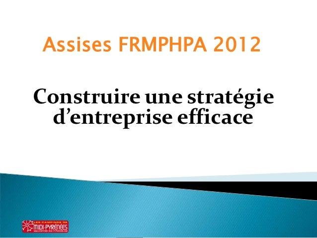Assises FRMPHPA 2012Construire une stratégie d'entreprise efficace