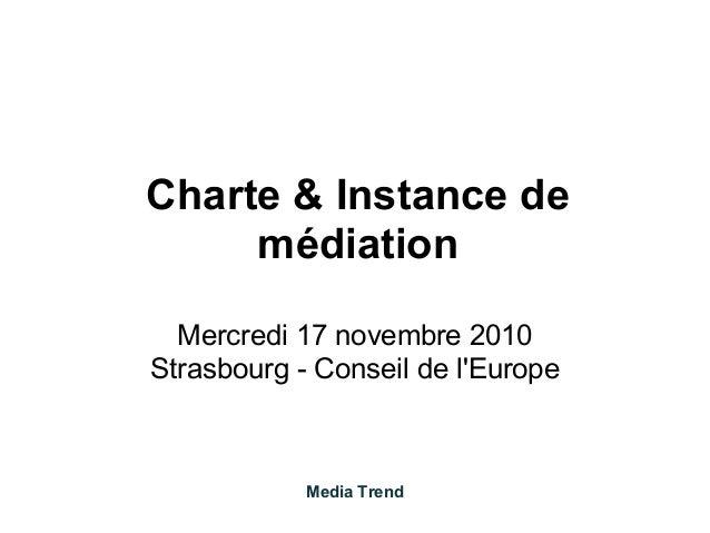 Charte & Instance de médiation Mercredi 17 novembre 2010 Strasbourg - Conseil de l'Europe Media Trend