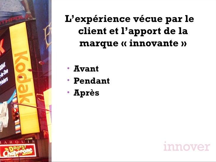 <ul><li>L'expérience vécue par le client et l'apport de la marque «innovante» </li></ul><ul><ul><li>Avant </li></ul></ul...