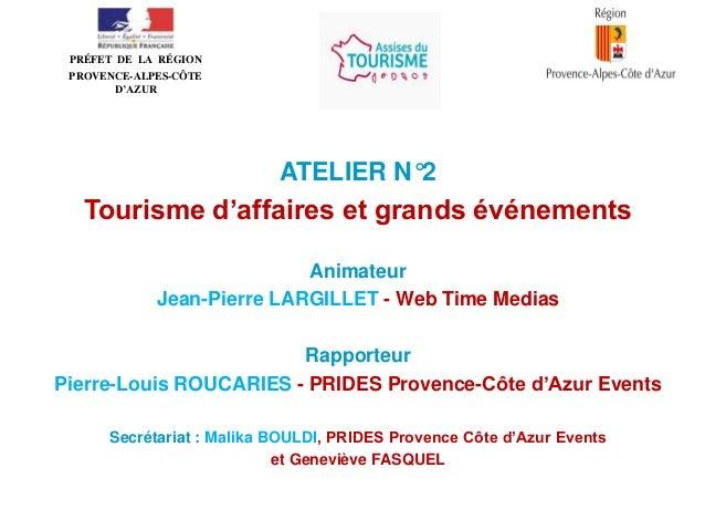 • PRÉFET DE LA RÉGION PROVENCE-ALPES-CÔTE D'AZUR  ATELIER N°2  Tourisme d'affaires et grands événements Animateur Jean-Pie...