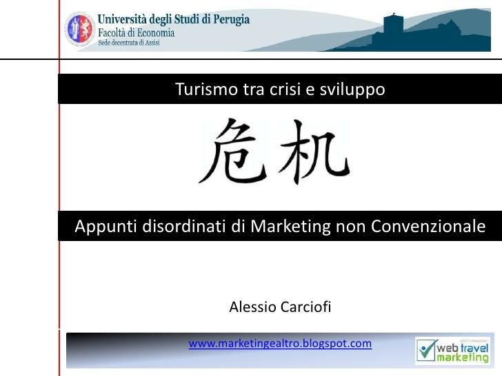 Alessio Carciofi<br />Turismo tra crisi e sviluppo<br />Appunti disordinati di Marketing non Convenzionale<br />www.market...