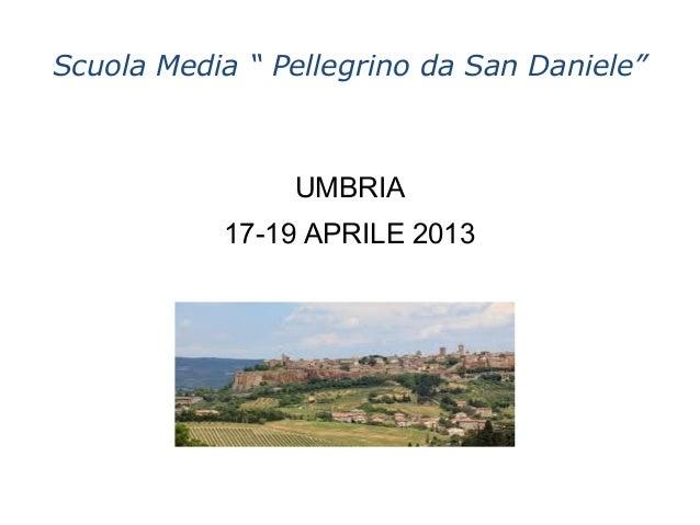 "Scuola Media "" Pellegrino da San Daniele""                UMBRIA           17-19 APRILE 2013"