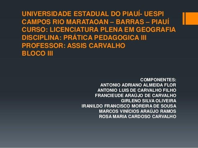 UNIVERSIDADE ESTADUAL DO PIAUÍ- UESPI CAMPOS RIO MARATAOAN – BARRAS – PIAUÍ CURSO: LICENCIATURA PLENA EM GEOGRAFIA DISCIPL...