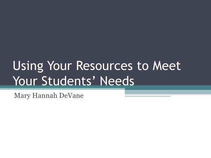 Using Your Resources to Meet Your Students' Needs Mary Hannah DeVane