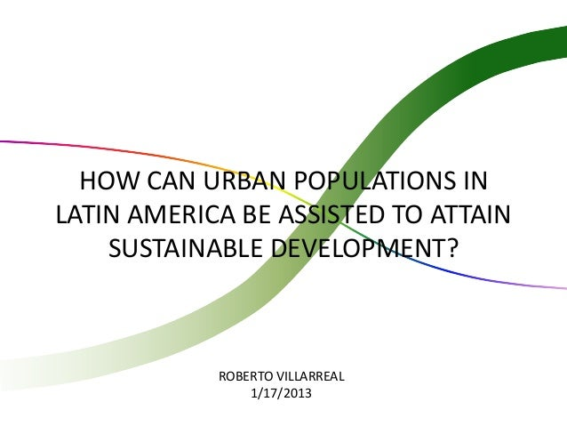 HOW CAN URBAN POPULATIONS INLATIN AMERICA BE ASSISTED TO ATTAIN    SUSTAINABLE DEVELOPMENT?            ROBERTO VILLARREAL ...