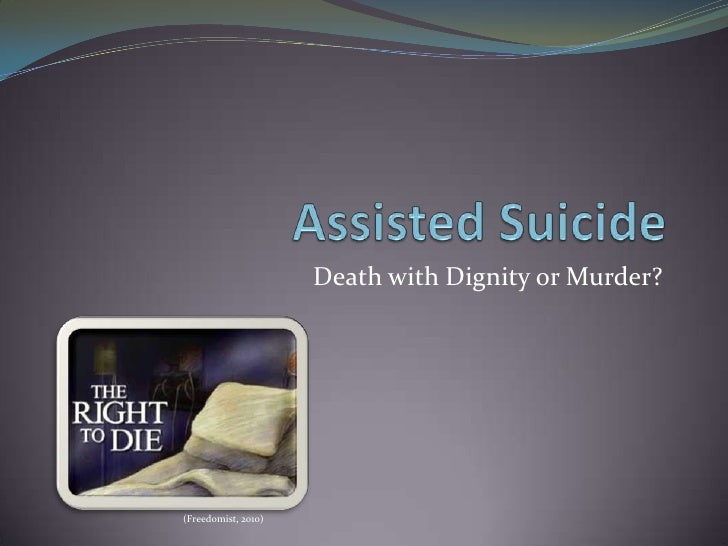 is assisted suicide or euthanasia murder Assisted suicide, euthanasia or better end-of-life care participation in assisted suicide and euthanasia because these acts are in direct violation of the code.