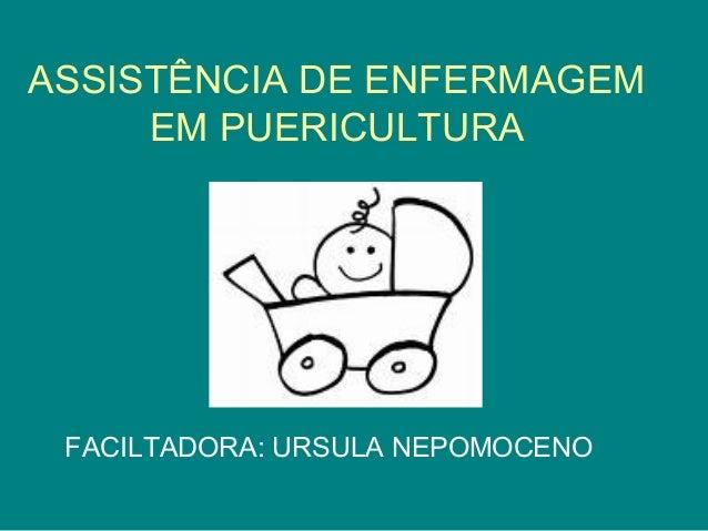 ASSISTÊNCIA DE ENFERMAGEM EM PUERICULTURA  FACILTADORA: URSULA NEPOMOCENO