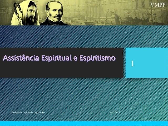VMPP 20/03/2012Assistência Espiritual e Espiritismo 1