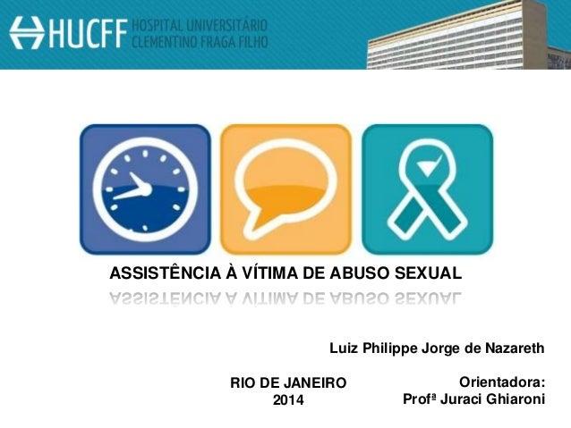 ASSISTÊNCIA À VÍTIMA DE ABUSO SEXUAL Luiz Philippe Jorge de Nazareth Orientadora: Profª Juraci Ghiaroni RIO DE JANEIRO 2014